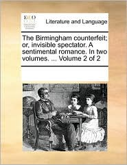 The Birmingham counterfeit; or, invisible spectator. A sentimental romance. In two volumes. ... Volume 2 of 2 - See Notes Multiple Contributors