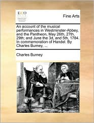 An Account Of The Musical Performances In Westminster-abbey, And The Pantheon, May 26th, 27th, 29th; And June The 3d, And 5th, 178