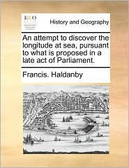 An attempt to discover the longitude at sea, pursuant to what is proposed in a late act of Parliament. - Francis. Haldanby