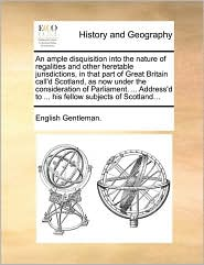 An ample disquisition into the nature of regalities and other heretable jurisdictions, in that part of Great Britain call'd Scotland, as now under the consideration of Parliament. . Address'd to. his fellow subjects of Scotland. - English Gentleman.