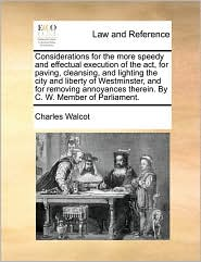 Considerations for the more speedy and effectual execution of the act, for paving, cleansing, and lighting the city and liberty of Westminster, and for removing annoyances therein. By C. W. Member of Parliament. - Charles Walcot