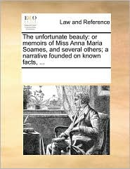 The unfortunate beauty: or memoirs of Miss Anna Maria Soames, and several others; a narrative founded on known facts, ... - See Notes Multiple Contributors