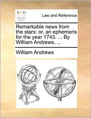 Remarkable news from the stars: or, an ephemeris for the year 1743. ... By William Andrews, ... - William Andrews