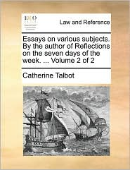 Essays on various subjects. By the author of Reflections on the seven days of the week. ... Volume 2 of 2 - Catherine Talbot