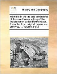 Memoirs of the life and adventures of Tsonnonthouan, a king of the Indian nation called Roundheads. Extracted from original papers and archives. . Volume 2 of 2 - See Notes Multiple Contributors