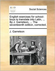 English exercises for school-boys to translate into Latin, ... By J. Garretson, ... The seventeenth edition, corrected. - J. Garretson