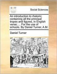 An introduction to rhetoric; containing all the principal tropes and figures, in English verse; ... For the use of schools. By Daniel Turner, A.M. - Daniel Turner