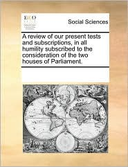 A Review Of Our Present Tests And Subscriptions, In All Humility Subscribed To The Consideration Of The Two Houses Of Parliament.