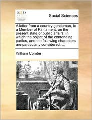 A letter from a country gentleman, to a Member of Parliament, on the present state of public affairs: in which the object of the contending parties, and the following characters are particularly considered; ... - William Combe