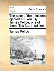 The case of the ministers ejected at Exon. By James Peirce, one of them. The fourth edition. - James Peirce