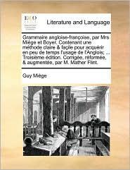 Grammaire angloise-françoise, par Mrs Miège et Boyer. Contenant une méthode claire & façile pour acquérir en peu de temps l'usage de l'Anglois; ... ... par M. Mather Flint. (French Edition)