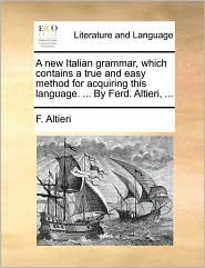 A new Italian grammar, which contains a true and easy method for acquiring this language. ... By Ferd. Altieri, ... - F. Altieri