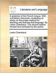 A grammar of the French tongue. With a prefatory discourse, containing an essay on the proper method for teaching and learning that language. By Lewis Chambaud. The second edition, revised and corrected by the author. - Lewis Chambaud