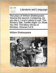 The Plays Of William Shakespeare.  Volume The Second, Containing, As You Like It. Love's Labour's Lost.  The Winter's Tale.  Twelf