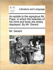 An Epistle to the Egregious Mr. Pope, in Which the Beauties of His Mind and Body Are Amply Displayed. by Mr. Gerard.