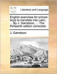 English exercises for school-boys to translate into Latin, ... By J. Garretson, ... The thirteenth edition corrected. - J. Garretson