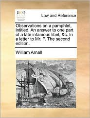 Observations on a pamphlet, intitled, An answer to one part of a late infamous libel, &c. In a letter to Mr. P. The second edition. - William Arnall