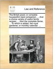 The British jewel; or complete housewife's best companion. . And a choice variety of useful family recipes: . Also the complete farrier, . To which is added, the royal gardener, or monthly calendar. . - See Notes Multiple Contributors