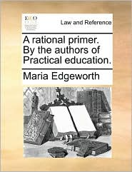 A rational primer. By the authors of Practical education. - Maria Edgeworth