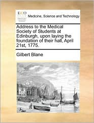 Address to the Medical Society of Students at Edinburgh, upon laying the foundation of their hall, April 21st, 1775. - Gilbert Blane