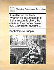 A treatise on the teeth. Wherein an accurate idea of their structure is given, the cause of their decay pointed out, ... By Barth. Ruspini, ... - Bartholomew Ruspini