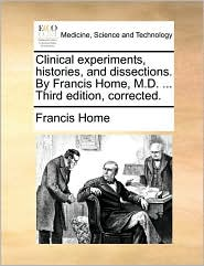 Clinical Experiments, Histories, and Dissections. by Francis Home, M.D. ... Third Edition, Corrected.