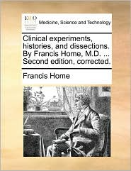 Clinical experiments, histories, and dissections. By Francis Home, M.D. ... Second edition, corrected. - Francis Home