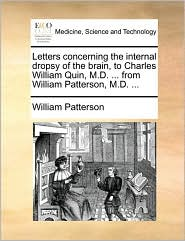 Letters Concerning the Internal Dropsy of the Brain, to Charles William Quin, M.D. ... from William Patterson, M.D. ...