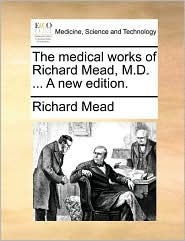 The Medical Works of Richard Mead, M.D. ... a New Edition.