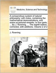 A compendious system of natural philosophy: with notes, containing the mathematical demonstrations, and some occasional remarks. In four parts. ... By J. Rowning, ... The eighth edition, corrected, with additions. Volume 2 of 2 - J. Rowning