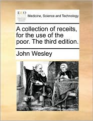 A collection of receits, for the use of the poor. The third edition. - John Wesley