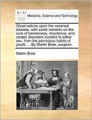Observations upon the venereal disease, with some remarks on the cure of barrenness, impotence, and certain disorders incident to either sex, from the pernicious habits of youth; ... By Martin Bree, surgeon. - Martin Bree