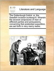 The Gottenburgh frolick: or, the Swedish invasion burlesqu'd. Wherein the several conjectures of men of different parties and persuasions, concerning that pretended expedition, are set forth in very merry metre. - See Notes Multiple Contributors