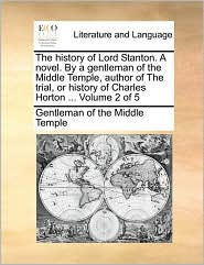 The history of Lord Stanton. A novel. By a gentleman of the Middle Temple, author of The trial, or history of Charles Horton. Volume 2 of 5 - Gentleman of the Middle Temple