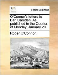 O'Connor's letters to Earl Camden. As published in the Courier of Monday, January 29. - Roger O'Connor