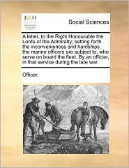 A letter, to the Right Honourable the Lords of the Admiralty; setting forth the inconveniences and hardships, the marine officers are subject to, who serve on board the fleet. By an officier, in that service during the late war. - Officer.