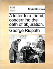 A letter to a friend, concerning the oath of abjuration. - George Ridpath