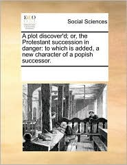 A Plot Discover'd; Or, The Protestant Succession In Danger: To Which Is Added, A New Character Of A Popish Successor.