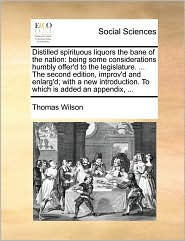Distilled spirituous liquors the bane of the nation: being some considerations humbly offer'd to the legislature. ... The second edition, improv'd and enlarg'd; with a new introduction. To which is added an appendix, ... - Thomas Wilson