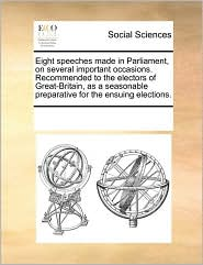 Eight speeches made in Parliament, on several important occasions. Recommended to the electors of Great-Britain, as a seasonable preparative for the ensuing elections. - See Notes Multiple Contributors