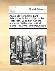 An epistle from John, Lord Ashburton, in the shades, to the Right Hon. William P-tt, in the sunshine. With notes political, critical, historical, and explanatory. - See Notes Multiple Contributors
