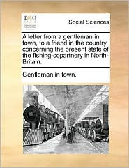 A letter from a gentleman in town, to a friend in the country, concerning the present state of the fishing-copartnery in North-Britain. - Gentleman in town.