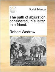 The oath of abjuration, considered, in a letter to a friend. - Robert Wodrow