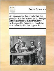 An apology for the conduct of the present administration, as to foreign affairs generally, but particularly with regard to France; ... In a letter to a noble lord in the opposition. - See Notes Multiple Contributors