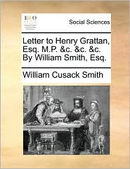 Letter to Henry Grattan, Esq. M.P. &c. &c. &c. By William Smith, Esq. - William Cusack Smith