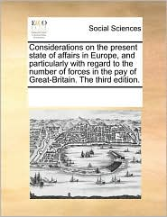Considerations on the present state of affairs in Europe, and particularly with regard to the number of forces in the pay of Great-Britain. The third edition. - See Notes Multiple Contributors