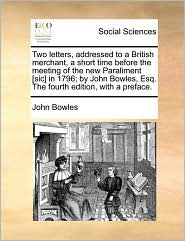Two letters, addressed to a British merchant, a short time before the meeting of the new Paraliment [sic] in 1796; by John Bowles, Esq. The fourth edition, with a preface. - John Bowles