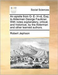 An epistle from G- E- H-rd, Esq; to Alderman George Faulkner. With notes explanatory, critical, and historical, by the Alderman and other learned authors. - Robert Jephson