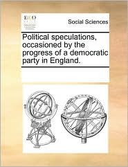 Political speculations, occasioned by the progress of a democratic party in England. - See Notes Multiple Contributors
