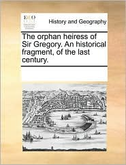 The orphan heiress of Sir Gregory. An historical fragment, of the last century. - See Notes Multiple Contributors
